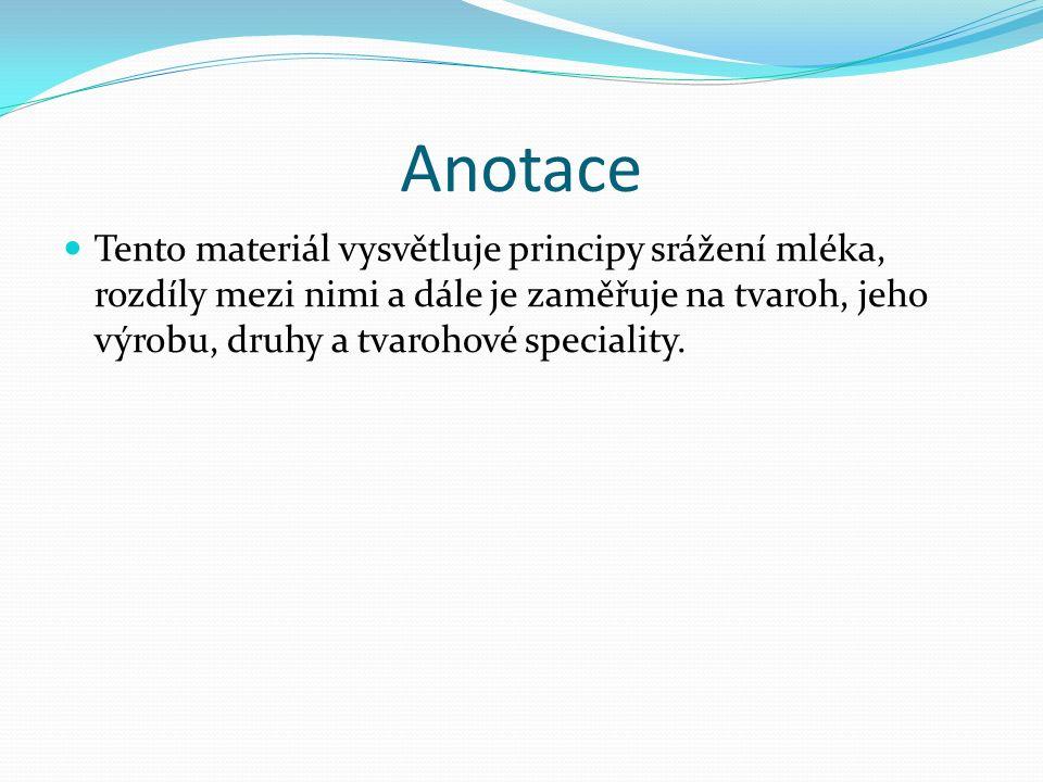 Anotace Tento materiál vysvětluje principy srážení mléka, rozdíly mezi nimi a dále je zaměřuje na tvaroh, jeho výrobu, druhy a tvarohové speciality.
