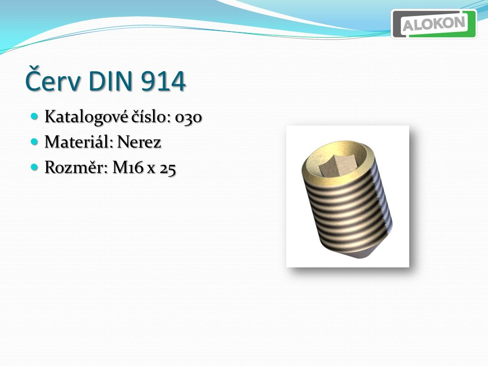 Červ DIN 914 Katalogové číslo: 030 Katalogové číslo: 030 Materiál: Nerez Materiál: Nerez Rozměr: M16 x 25 Rozměr: M16 x 25