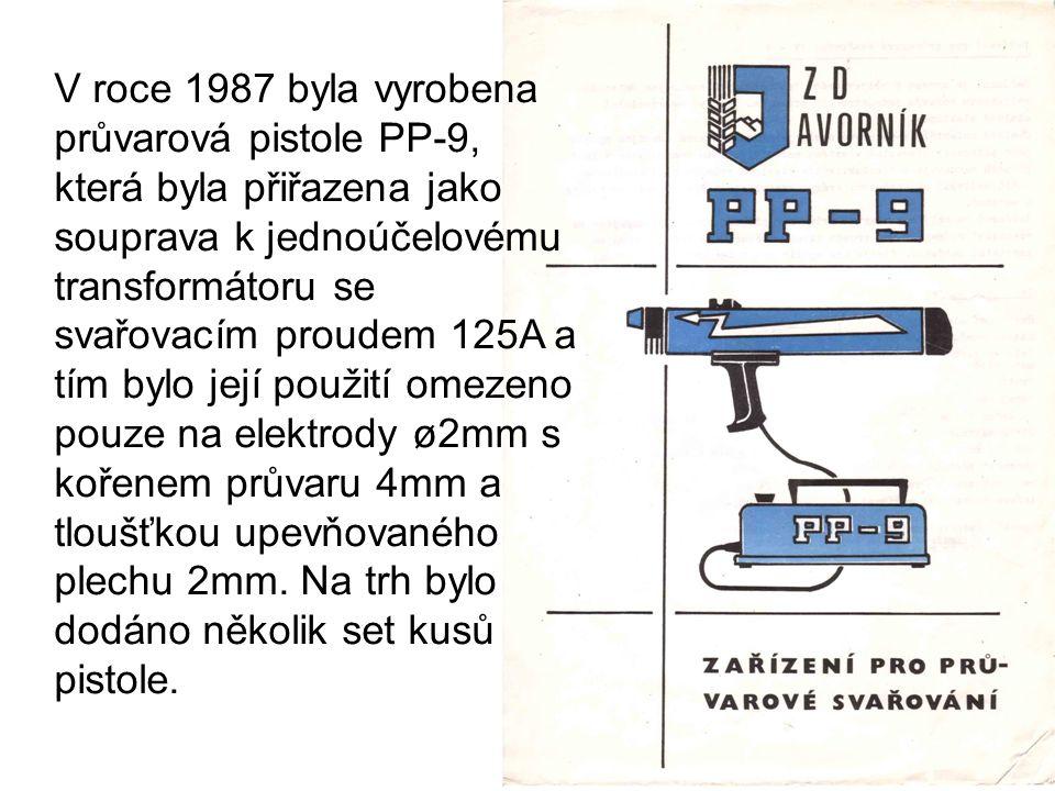 V roce 1987 byla vyrobena průvarová pistole PP-9, která byla přiřazena jako souprava k jednoúčelovému transformátoru se svařovacím proudem 125A a tím bylo její použití omezeno pouze na elektrody ø2mm s kořenem průvaru 4mm a tloušťkou upevňovaného plechu 2mm.