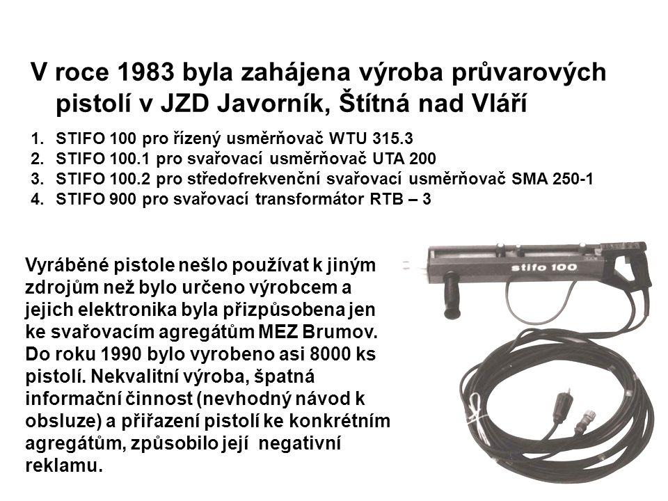 V roce 1983 byla zahájena výroba průvarových pistolí v JZD Javorník, Štítná nad Vláří 1.STIFO 100 pro řízený usměrňovač WTU 315.3 2.STIFO 100.1 pro svařovací usměrňovač UTA 200 3.STIFO 100.2 pro středofrekvenční svařovací usměrňovač SMA 250-1 4.STIFO 900 pro svařovací transformátor RTB – 3 Vyráběné pistole nešlo používat k jiným zdrojům než bylo určeno výrobcem a jejich elektronika byla přizpůsobena jen ke svařovacím agregátům MEZ Brumov.
