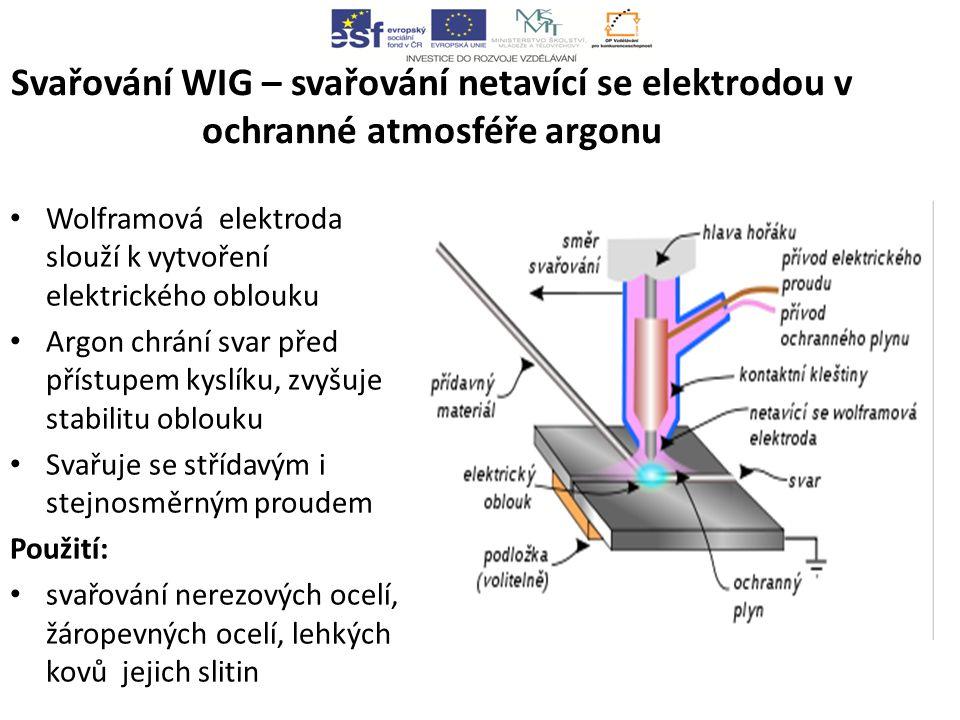 Svařování WIG – svařování netavící se elektrodou v ochranné atmosféře argonu Wolframová elektroda slouží k vytvoření elektrického oblouku Argon chrání svar před přístupem kyslíku, zvyšuje stabilitu oblouku Svařuje se střídavým i stejnosměrným proudem Použití: svařování nerezových ocelí, žáropevných ocelí, lehkých kovů jejich slitin