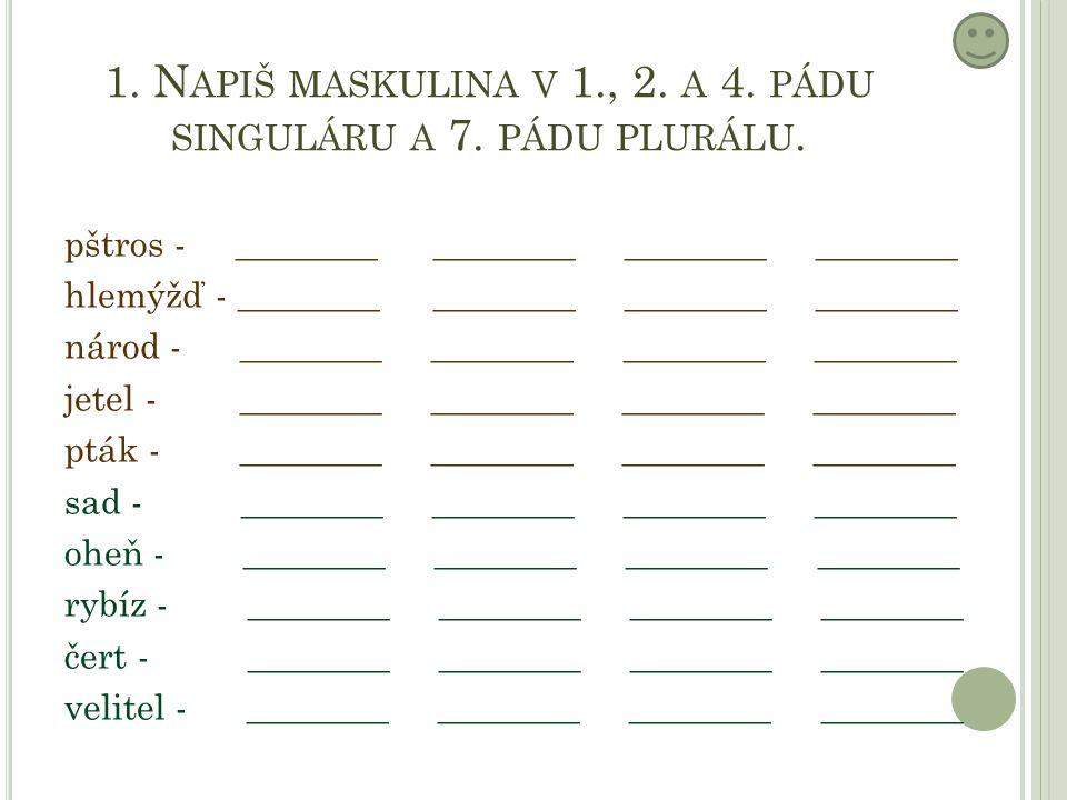 1. N APIŠ MASKULINA V 1., 2. A 4. PÁDU SINGULÁRU A 7.