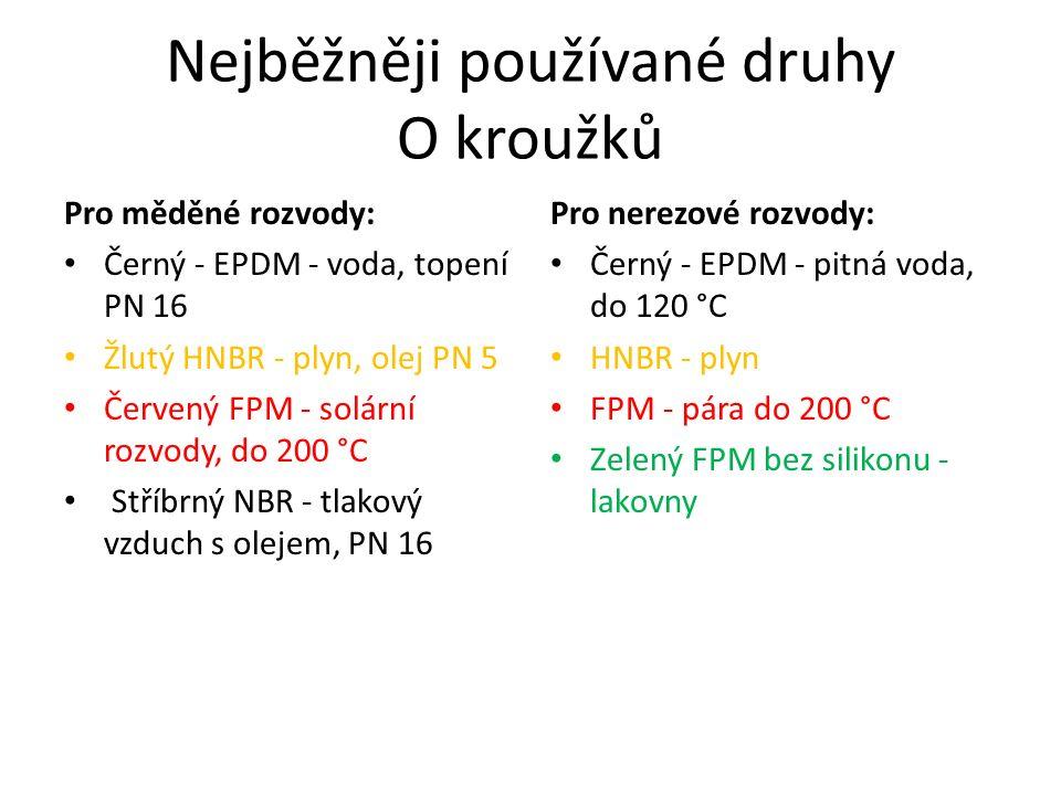 Nejběžněji používané druhy O kroužků Pro měděné rozvody: Černý - EPDM - voda, topení PN 16 Žlutý HNBR - plyn, olej PN 5 Červený FPM - solární rozvody, do 200 °C Stříbrný NBR - tlakový vzduch s olejem, PN 16 Pro nerezové rozvody: Černý - EPDM - pitná voda, do 120 °C HNBR - plyn FPM - pára do 200 °C Zelený FPM bez silikonu - lakovny