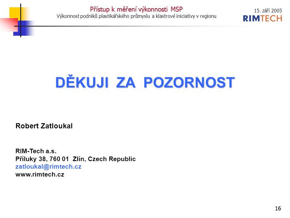 15. září 2005 Přístup k měření výkonnosti MSP Výkonnost podniků plastikářského průmyslu a klastrové iniciativy v regionu 16 DĚKUJI ZA POZORNOST Robert