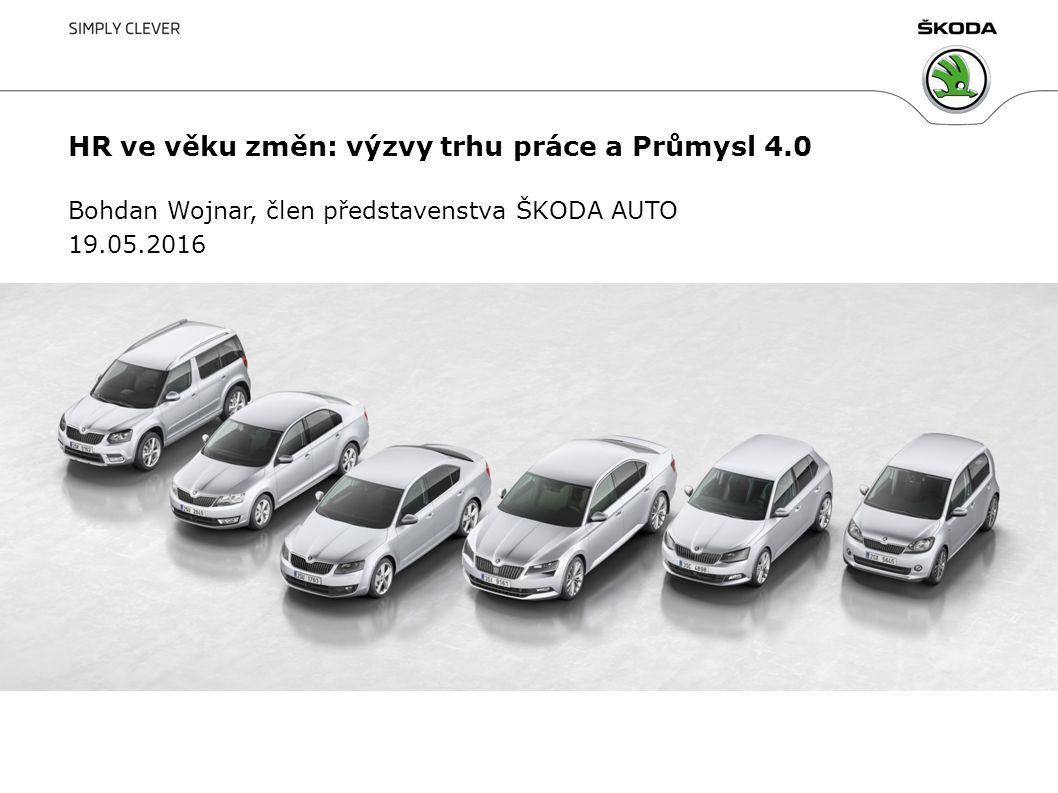 1 HR ve věku změn: výzvy trhu práce a Průmysl 4.0 Bohdan Wojnar, člen představenstva ŠKODA AUTO 19.05.2016