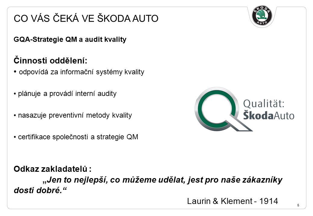 """CO VÁS ČEKÁ VE ŠKODA AUTO 5 GQA-Strategie QM a audit kvality Činnosti oddělení: odpovídá za informační systémy kvality plánuje a provádí interní audity nasazuje preventivní metody kvality certifikace společnosti a strategie QM Odkaz zakladatelů : """"Jen to nejlepší, co můžeme udělat, jest pro naše zákazníky dosti dobré. Laurin & Klement - 1914"""