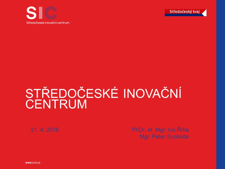 www.s-ic.cz STŘEDOČESKÉ INOVAČNÍ CENTRUM 21. 4. 2016 PhDr. et. Mgr. Ivo Říha Mgr. Peter Svoboda