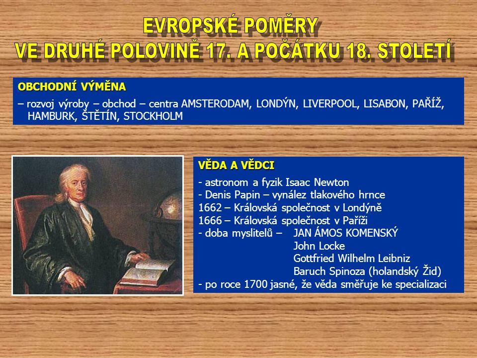 OBCHODNÍ VÝMĚNA – rozvoj výroby – obchod – centra AMSTERODAM, LONDÝN, LIVERPOOL, LISABON, PAŘÍŽ, HAMBURK, ŠTĚTÍN, STOCKHOLM VĚDA A VĚDCI - astronom a fyzik Isaac Newton - Denis Papin – vynález tlakového hrnce 1662 – Královská společnost v Londýně 1666 – Královská společnost v Paříži - doba myslitelů –JAN ÁMOS KOMENSKÝ John Locke Gottfried Wilhelm Leibniz Baruch Spinoza (holandský Žid) - po roce 1700 jasné, že věda směřuje ke specializaci