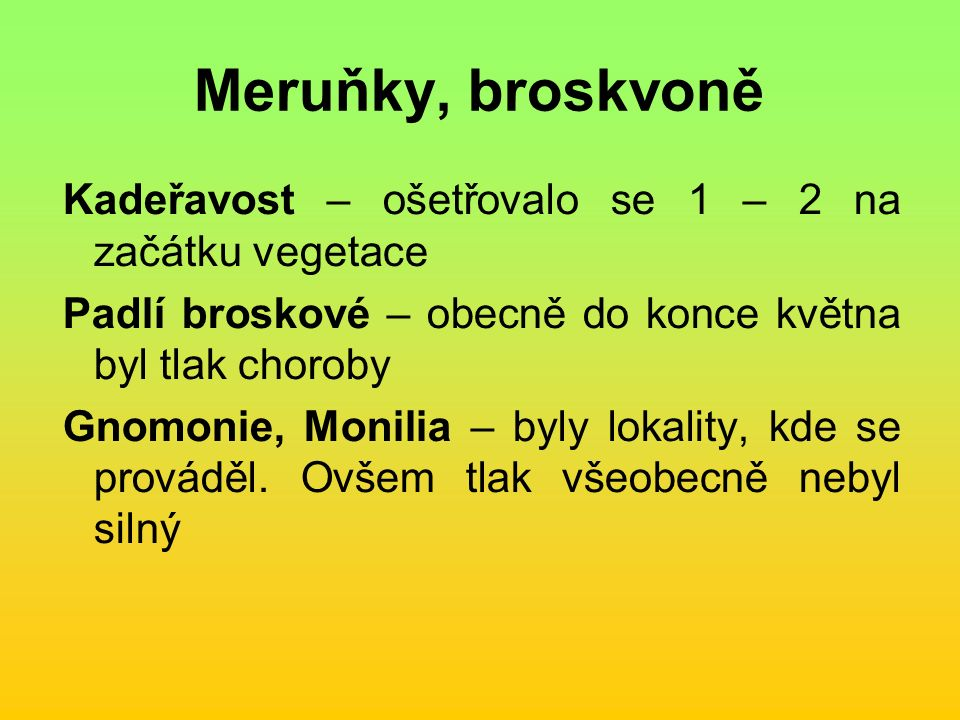 Meruňky, broskvoně Kadeřavost – ošetřovalo se 1 – 2 na začátku vegetace Padlí broskové – obecně do konce května byl tlak choroby Gnomonie, Monilia – byly lokality, kde se prováděl.