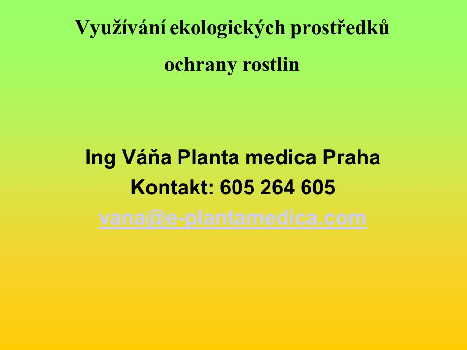 Využívání ekologických prostředků ochrany rostlin Ing Váňa Planta medica Praha Kontakt: 605 264 605 vana@e-plantamedica.com