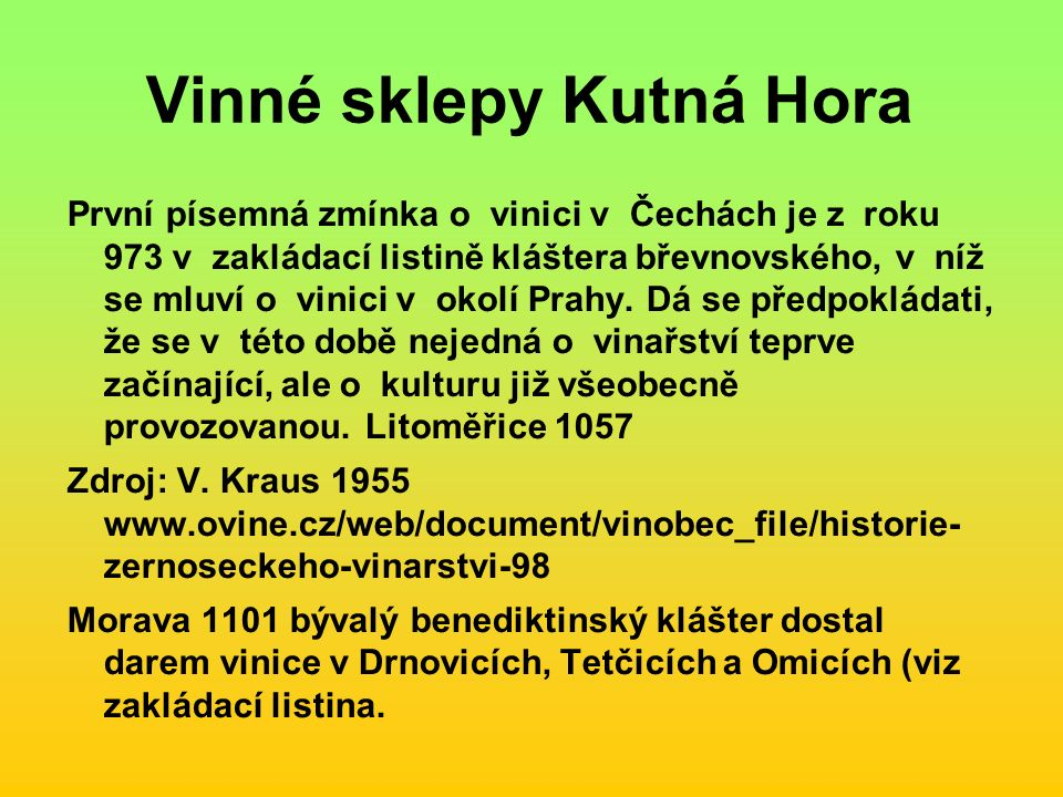 Vinné sklepy Kutná Hora První písemná zmínka o vinici v Čechách je z roku 973 v zakládací listině kláštera břevnovského, v níž se mluví o vinici v okolí Prahy.