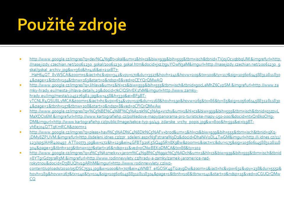  http://www.google.cz/imgres?q=dev%C4%9Bt+skal&um=1&hl=cs&biw=939&bih=555&tbm=isch&tbnid=TVjojOcyqbbqUM:&imgrefurl=http: //nasejizdy.czechian.net/20061230_9skal/20061230_9skal.htm&docid=jxzJ7guYOwN3aM&imgurl=http://nasejizdy.czechian.net/20061230_9 skal/9skal_archiv.jpg&w=360&h=416&ei=21xBT7- _HaH64QT_8vWSCA&zoom=1&iact=hc&vpx=342&vpy=170&dur=3527&hovh=241&hovw=209&tx=100&ty=117&sig=10560614588312811830 4&page=1&tbnh=154&tbnw=163&start=0&ndsp=8&ved=0CEYQrQMwAQ http://www.google.cz/imgres?q=dev%C4%9Bt+skal&um=1&hl=cs&biw=939&bih=555&tbm=isch&tbnid=TVjojOcyqbbqUM:&imgrefurl=http: //nasejizdy.czechian.net/20061230_9skal/20061230_9skal.htm&docid=jxzJ7guYOwN3aM&imgurl=http://nasejizdy.czechian.net/20061230_9 skal/9skal_archiv.jpg&w=360&h=416&ei=21xBT7- _HaH64QT_8vWSCA&zoom=1&iact=hc&vpx=342&vpy=170&dur=3527&hovh=241&hovw=209&tx=100&ty=117&sig=10560614588312811830 4&page=1&tbnh=154&tbnw=163&start=0&ndsp=8&ved=0CEYQrQMwAQ  http://www.google.cz/imgres?q=Jihlava&um=1&hl=cs&biw=939&bih=555&tbm=isch&tbnid=g0cLeMhZ6CypSM:&imgrefurl=http://www.za mky-hrady.eu/mesta-jihlava-detaily,29&docid=7kCIQShrEK1fxM&imgurl=http://www.zamky- hrady.eu/img/mesta/1245276982.jpg&w=458&h=330&ei=BF9BT- vTCNLR4QSU8LyMCA&zoom=1&iact=hc&vpx=634&vpy=197&dur=1168&hovh=190&hovw=265&tx=86&ty=85&sig=10560614588312811830 4&page=1&tbnh=157&tbnw=208&start=0&ndsp=8&ved=0CFIQrQMwAw http://www.google.cz/imgres?q=Jihlava&um=1&hl=cs&biw=939&bih=555&tbm=isch&tbnid=g0cLeMhZ6CypSM:&imgrefurl=http://www.za mky-hrady.eu/mesta-jihlava-detaily,29&docid=7kCIQShrEK1fxM&imgurl=http://www.zamky- hrady.eu/img/mesta/1245276982.jpg&w=458&h=330&ei=BF9BT- vTCNLR4QSU8LyMCA&zoom=1&iact=hc&vpx=634&vpy=197&dur=1168&hovh=190&hovw=265&tx=86&ty=85&sig=10560614588312811830 4&page=1&tbnh=157&tbnw=208&start=0&ndsp=8&ved=0CFIQrQMwAw  http://www.google.cz/imgres?q=%C5%BE%C4%8F%C3%A1rsk%C3%A9+vrchy&um=1&hl=cs&biw=939&bih=555&tbm=isch&tbnid=q3zpvL MaXDOs6M:&imgrefurl=http://www.kartografiehp.cz/pohledove-mapy/panorama-pro-turisticke-mapy-150-