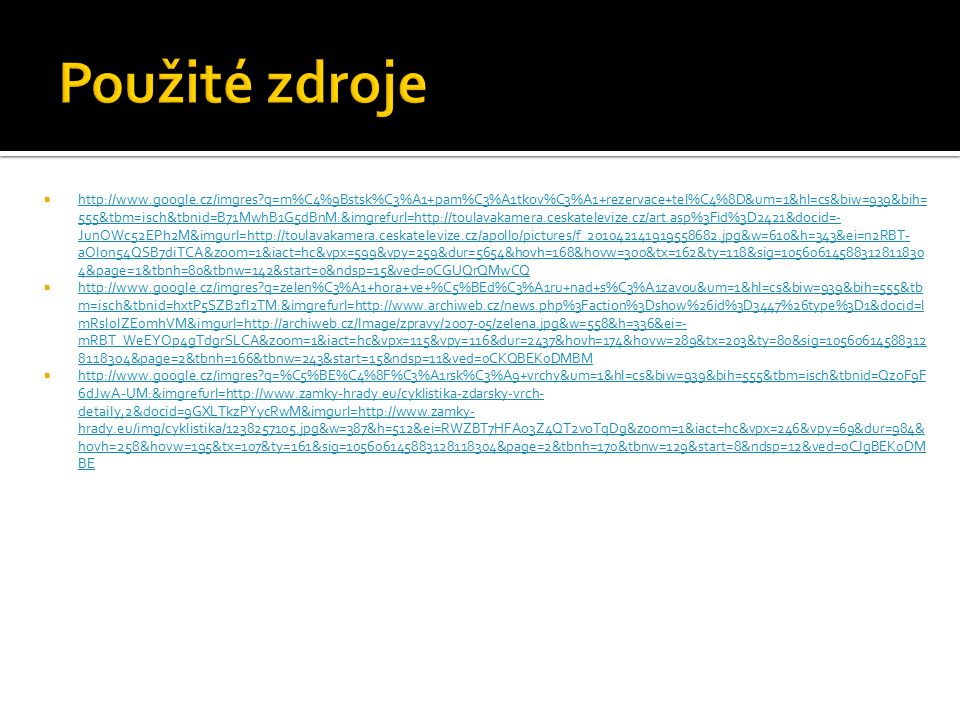 http://www.google.cz/imgres?q=m%C4%9Bstsk%C3%A1+pam%C3%A1tkov%C3%A1+rezervace+tel%C4%8D&um=1&hl=cs&biw=939&bih= 555&tbm=isch&tbnid=B71MwhB1G5dBnM:&imgrefurl=http://toulavakamera.ceskatelevize.cz/art.asp%3Fid%3D2421&docid=- JunOWc52EPh2M&imgurl=http://toulavakamera.ceskatelevize.cz/apollo/pictures/f_201042141919558682.jpg&w=610&h=343&ei=n2RBT- aOIon54QSB7diTCA&zoom=1&iact=hc&vpx=599&vpy=259&dur=5654&hovh=168&hovw=300&tx=162&ty=118&sig=10560614588312811830 4&page=1&tbnh=80&tbnw=142&start=0&ndsp=15&ved=0CGUQrQMwCQ http://www.google.cz/imgres?q=m%C4%9Bstsk%C3%A1+pam%C3%A1tkov%C3%A1+rezervace+tel%C4%8D&um=1&hl=cs&biw=939&bih= 555&tbm=isch&tbnid=B71MwhB1G5dBnM:&imgrefurl=http://toulavakamera.ceskatelevize.cz/art.asp%3Fid%3D2421&docid=- JunOWc52EPh2M&imgurl=http://toulavakamera.ceskatelevize.cz/apollo/pictures/f_201042141919558682.jpg&w=610&h=343&ei=n2RBT- aOIon54QSB7diTCA&zoom=1&iact=hc&vpx=599&vpy=259&dur=5654&hovh=168&hovw=300&tx=162&ty=118&sig=10560614588312811830 4&page=1&tbnh=80&tbnw=142&start=0&ndsp=15&ved=0CGUQrQMwCQ  http://www.google.cz/imgres?q=zelen%C3%A1+hora+ve+%C5%BEd%C3%A1ru+nad+s%C3%A1zavou&um=1&hl=cs&biw=939&bih=555&tb m=isch&tbnid=hxtP5SZB2fI2TM:&imgrefurl=http://www.archiweb.cz/news.php%3Faction%3Dshow%26id%3D3447%26type%3D1&docid=l mRsI0lZE0mhVM&imgurl=http://archiweb.cz/Image/zpravy/2007-05/zelena.jpg&w=558&h=336&ei=- mRBT_WeEYOp4gTdgrSLCA&zoom=1&iact=hc&vpx=115&vpy=116&dur=2437&hovh=174&hovw=289&tx=203&ty=80&sig=10560614588312 8118304&page=2&tbnh=166&tbnw=243&start=15&ndsp=11&ved=0CKQBEK0DMBM http://www.google.cz/imgres?q=zelen%C3%A1+hora+ve+%C5%BEd%C3%A1ru+nad+s%C3%A1zavou&um=1&hl=cs&biw=939&bih=555&tb m=isch&tbnid=hxtP5SZB2fI2TM:&imgrefurl=http://www.archiweb.cz/news.php%3Faction%3Dshow%26id%3D3447%26type%3D1&docid=l mRsI0lZE0mhVM&imgurl=http://archiweb.cz/Image/zpravy/2007-05/zelena.jpg&w=558&h=336&ei=- mRBT_WeEYOp4gTdgrSLCA&zoom=1&iact=hc&vpx=115&vpy=116&dur=2437&hovh=174&hovw=289&tx=203&ty=80&sig=10560614588312 8118304&page=2&tbnh=166&tbnw=243&