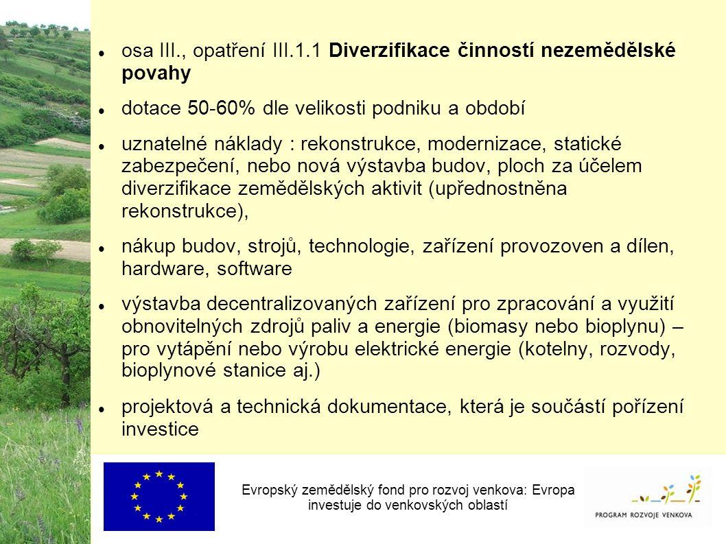 osa III., opatření III.1.1 Diverzifikace činností nezemědělské povahy dotace 50-60% dle velikosti podniku a období uznatelné náklady : rekonstrukce, modernizace, statické zabezpečení, nebo nová výstavba budov, ploch za účelem diverzifikace zemědělských aktivit (upřednostněna rekonstrukce), nákup budov, strojů, technologie, zařízení provozoven a dílen, hardware, software výstavba decentralizovaných zařízení pro zpracování a využití obnovitelných zdrojů paliv a energie (biomasy nebo bioplynu) – pro vytápění nebo výrobu elektrické energie (kotelny, rozvody, bioplynové stanice aj.) projektová a technická dokumentace, která je součástí pořízení investice Evropský zemědělský fond pro rozvoj venkova: Evropa investuje do venkovských oblastí