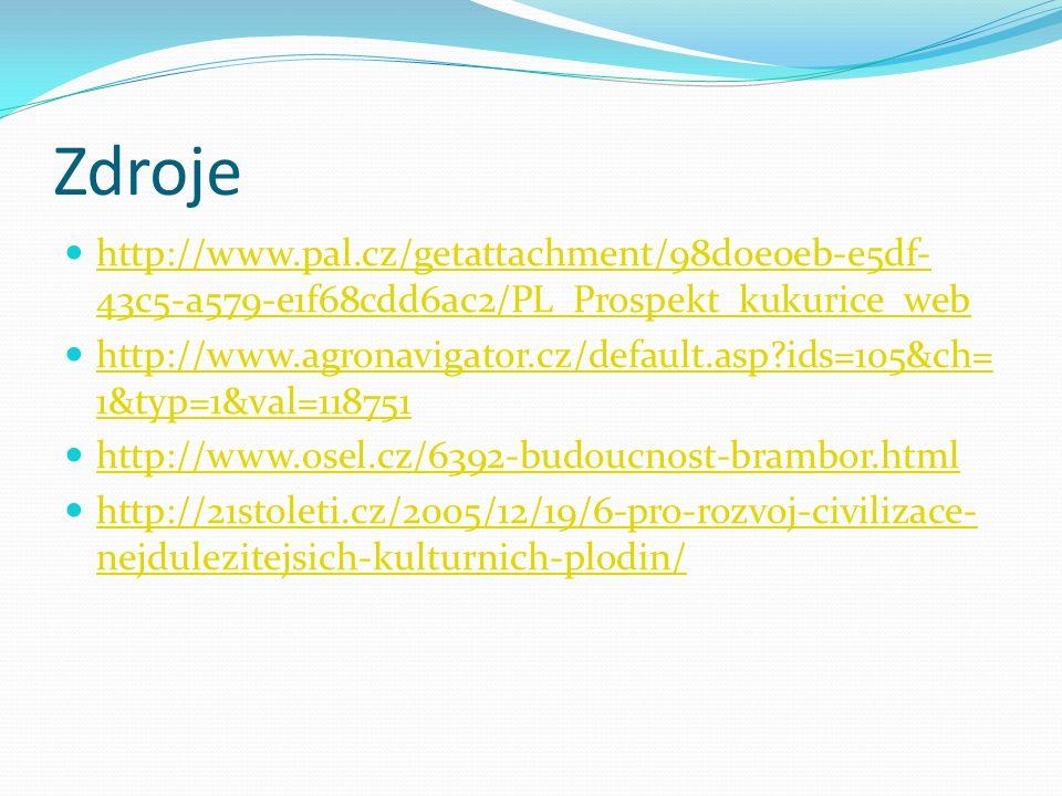 Zdroje http://www.pal.cz/getattachment/98d0e0eb-e5df- 43c5-a579-e1f68cdd6ac2/PL_Prospekt_kukurice_web http://www.pal.cz/getattachment/98d0e0eb-e5df- 43c5-a579-e1f68cdd6ac2/PL_Prospekt_kukurice_web http://www.agronavigator.cz/default.asp ids=105&ch= 1&typ=1&val=118751 http://www.agronavigator.cz/default.asp ids=105&ch= 1&typ=1&val=118751 http://www.osel.cz/6392-budoucnost-brambor.html http://21stoleti.cz/2005/12/19/6-pro-rozvoj-civilizace- nejdulezitejsich-kulturnich-plodin/ http://21stoleti.cz/2005/12/19/6-pro-rozvoj-civilizace- nejdulezitejsich-kulturnich-plodin/