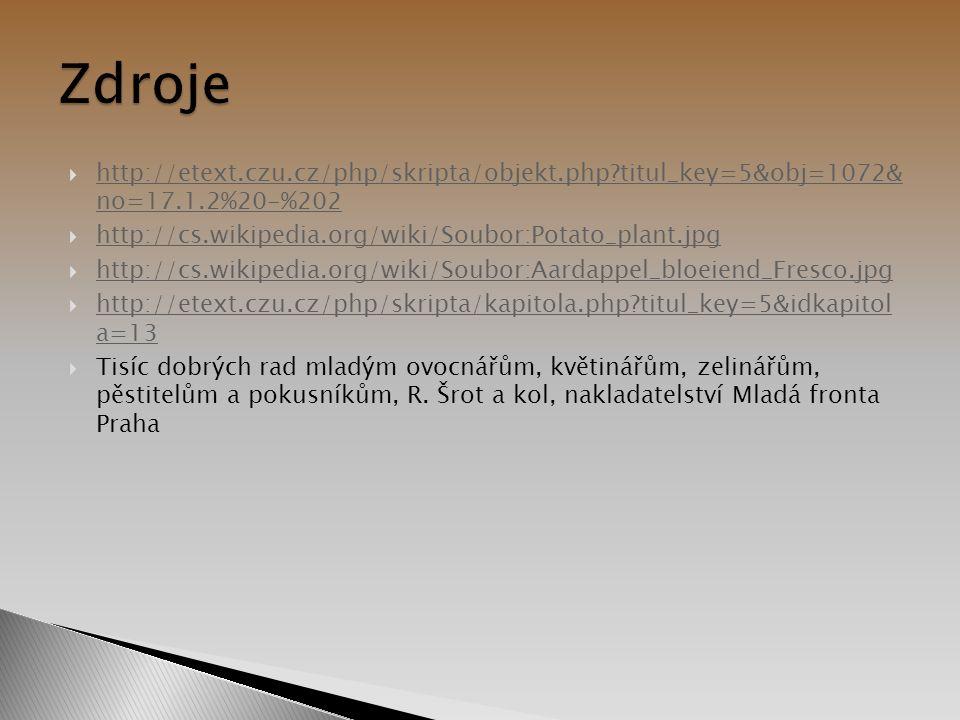  http://etext.czu.cz/php/skripta/objekt.php?titul_key=5&obj=1072& no=17.1.2%20-%202 http://etext.czu.cz/php/skripta/objekt.php?titul_key=5&obj=1072& no=17.1.2%20-%202  http://cs.wikipedia.org/wiki/Soubor:Potato_plant.jpg http://cs.wikipedia.org/wiki/Soubor:Potato_plant.jpg  http://cs.wikipedia.org/wiki/Soubor:Aardappel_bloeiend_Fresco.jpg http://cs.wikipedia.org/wiki/Soubor:Aardappel_bloeiend_Fresco.jpg  http://etext.czu.cz/php/skripta/kapitola.php?titul_key=5&idkapitol a=13 http://etext.czu.cz/php/skripta/kapitola.php?titul_key=5&idkapitol a=13  Tisíc dobrých rad mladým ovocnářům, květinářům, zelinářům, pěstitelům a pokusníkům, R.