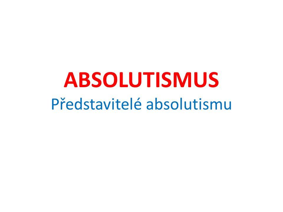 ABSOLUTISMUS Představitelé absolutismu