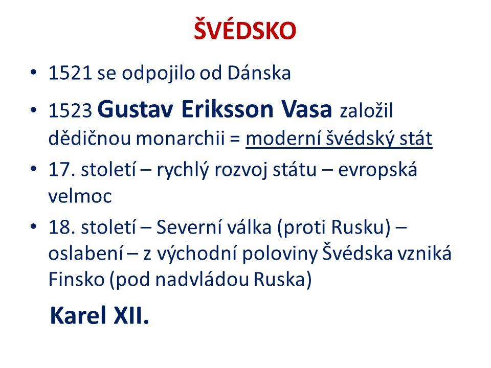 ŠVÉDSKO 1521 se odpojilo od Dánska 1523 Gustav Eriksson Vasa založil dědičnou monarchii = moderní švédský stát 17.
