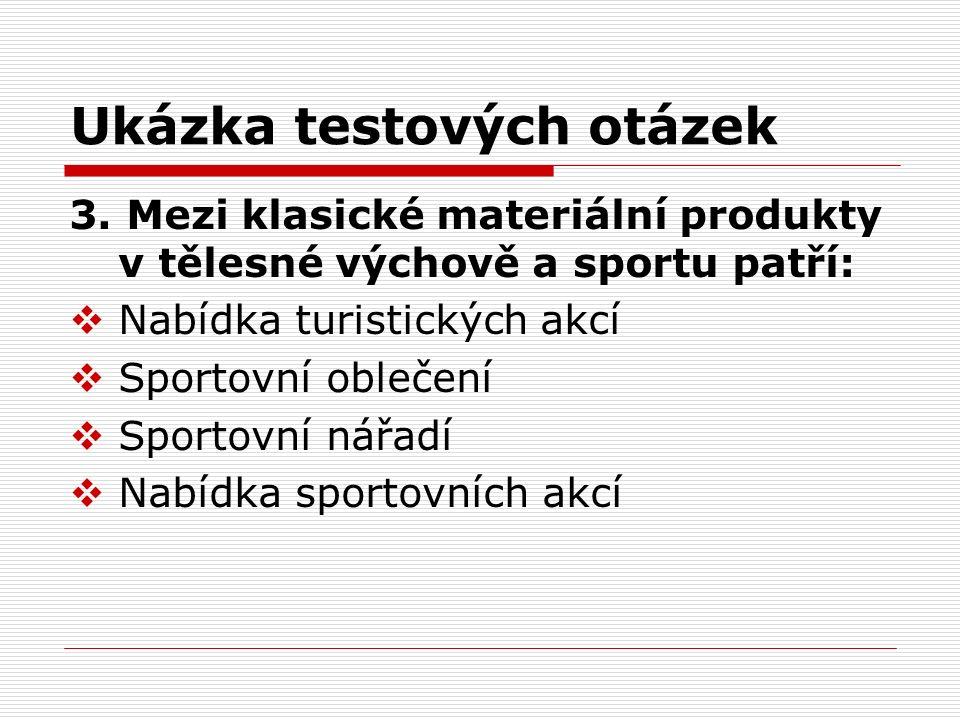 Ukázka testových otázek 3. Mezi klasické materiální produkty v tělesné výchově a sportu patří:  Nabídka turistických akcí  Sportovní oblečení  Spor