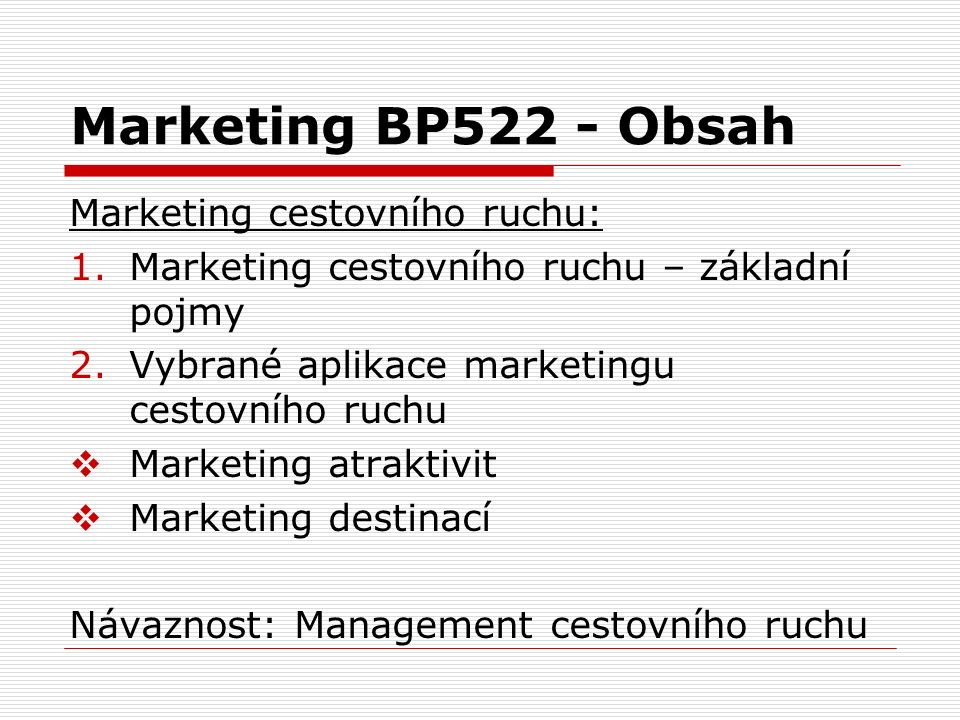 Marketing BP522 - Obsah Marketing cestovního ruchu: 1.Marketing cestovního ruchu – základní pojmy 2.Vybrané aplikace marketingu cestovního ruchu  Marketing atraktivit  Marketing destinací Návaznost: Management cestovního ruchu