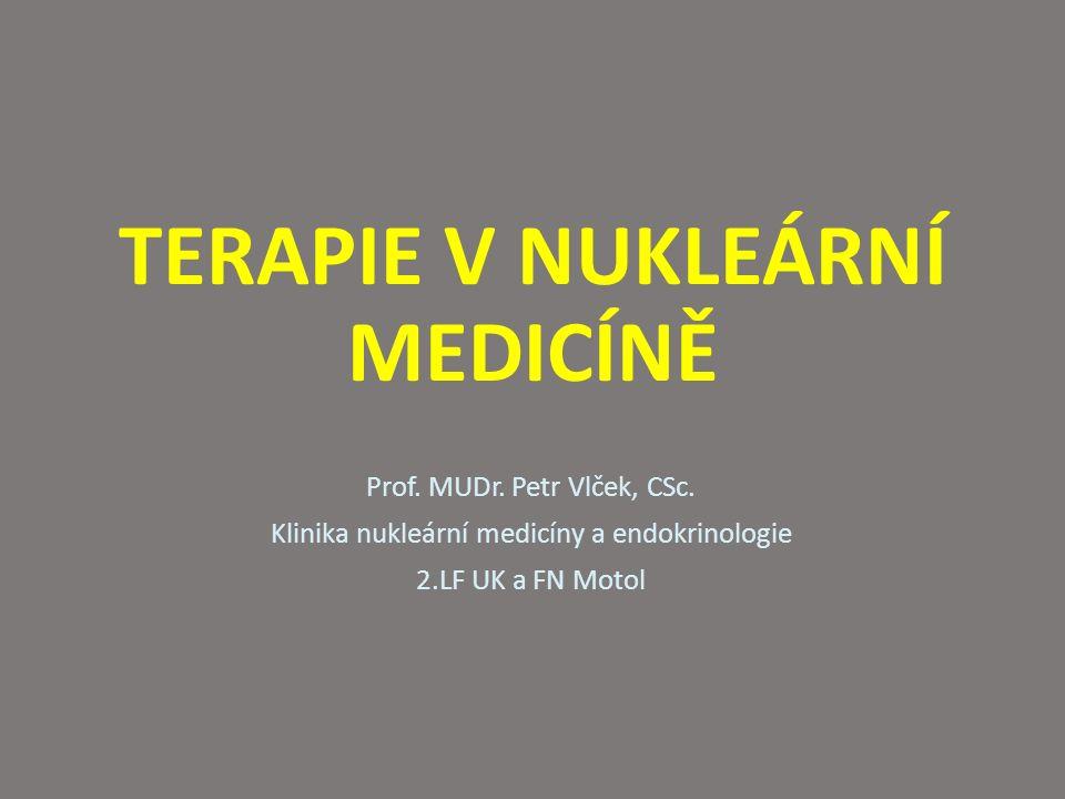 TERAPIE V NUKLEÁRNÍ MEDICÍNĚ Prof. MUDr. Petr Vlček, CSc. Klinika nukleární medicíny a endokrinologie 2.LF UK a FN Motol