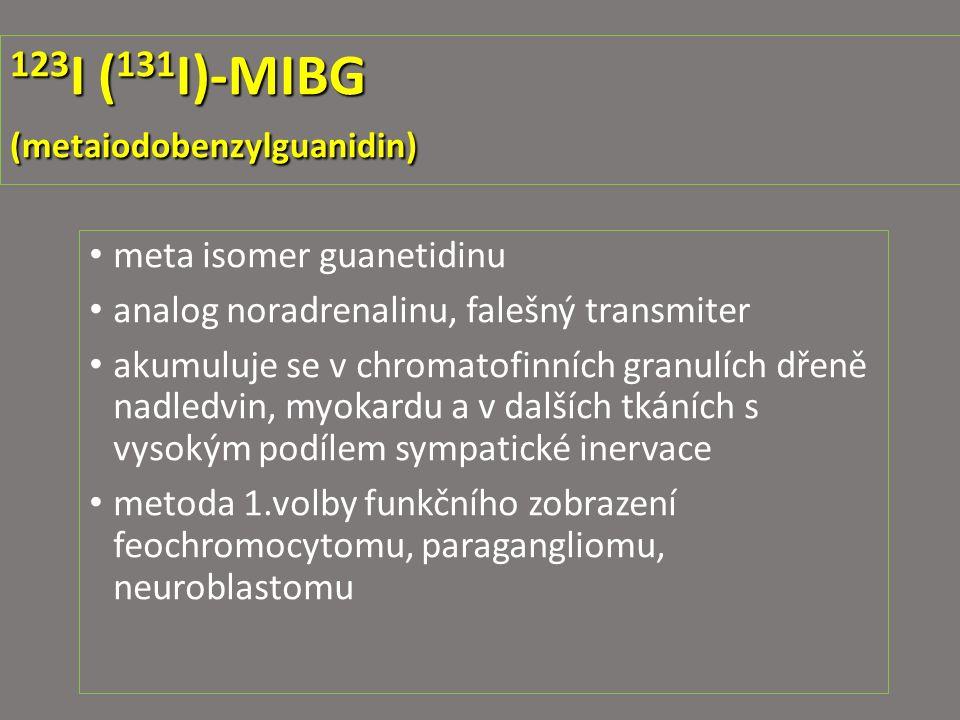 123 I ( 131 I)-MIBG (metaiodobenzylguanidin) meta isomer guanetidinu analog noradrenalinu, falešný transmiter akumuluje se v chromatofinních granulích dřeně nadledvin, myokardu a v dalších tkáních s vysokým podílem sympatické inervace metoda 1.volby funkčního zobrazení feochromocytomu, paragangliomu, neuroblastomu