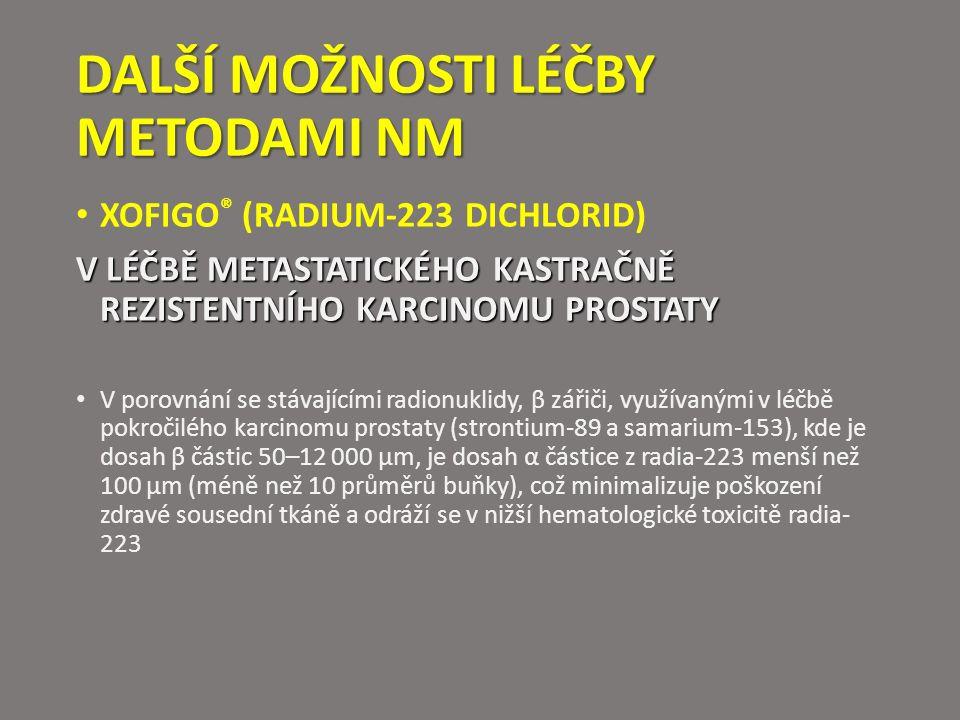 DALŠÍ MOŽNOSTI LÉČBY METODAMI NM XOFIGO ® (RADIUM-223 DICHLORID) V LÉČBĚ METASTATICKÉHO KASTRAČNĚ REZISTENTNÍHO KARCINOMU PROSTATY V porovnání se stávajícími radionuklidy, β zářiči, využívanými v léčbě pokročilého karcinomu prostaty (strontium-89 a samarium-153), kde je dosah β částic 50–12 000 μm, je dosah α částice z radia-223 menší než 100 μm (méně než 10 průměrů buňky), což minimalizuje poškození zdravé sousední tkáně a odráží se v nižší hematologické toxicitě radia- 223