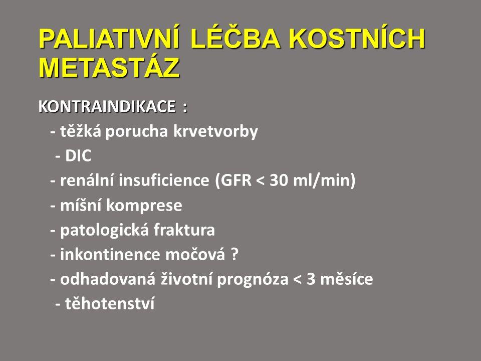 PALIATIVNÍ LÉČBA KOSTNÍCH METASTÁZ KONTRAINDIKACE : - těžká porucha krvetvorby - DIC - renální insuficience (GFR < 30 ml/min) - míšní komprese - patologická fraktura - inkontinence močová .