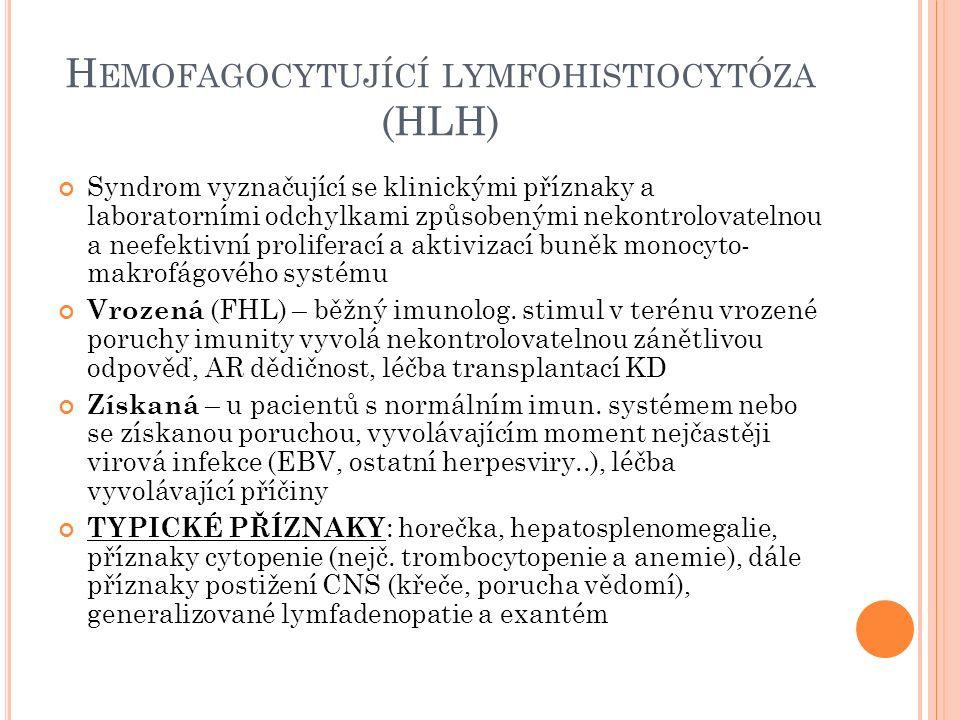 H EMOFAGOCYTUJÍCÍ LYMFOHISTIOCYTÓZA (HLH) Syndrom vyznačující se klinickými příznaky a laboratorními odchylkami způsobenými nekontrolovatelnou a neefektivní proliferací a aktivizací buněk monocyto- makrofágového systému Vrozená (FHL) – běžný imunolog.