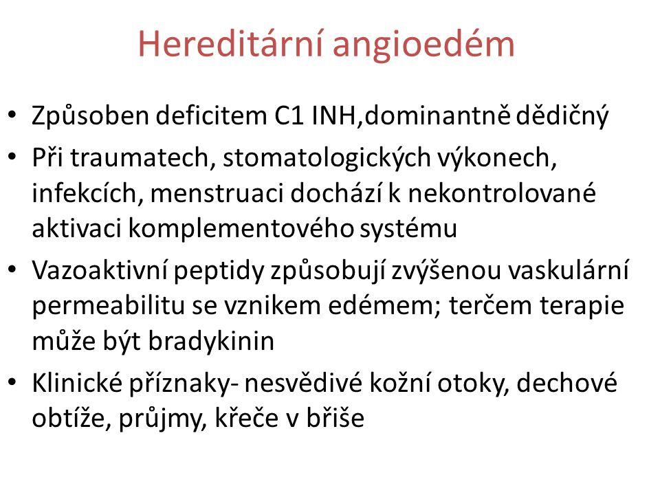 Hereditární angioedém Způsoben deficitem C1 INH,dominantně dědičný Při traumatech, stomatologických výkonech, infekcích, menstruaci dochází k nekontrolované aktivaci komplementového systému Vazoaktivní peptidy způsobují zvýšenou vaskulární permeabilitu se vznikem edémem; terčem terapie může být bradykinin Klinické příznaky- nesvědivé kožní otoky, dechové obtíže, průjmy, křeče v břiše