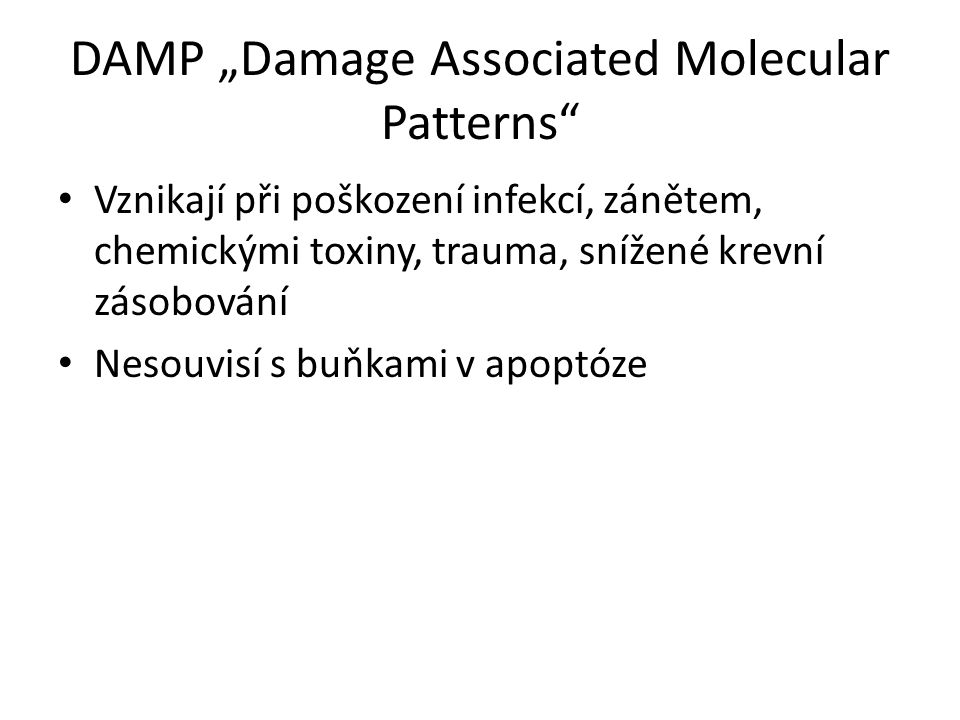 """DAMP """"Damage Associated Molecular Patterns Vznikají při poškození infekcí, zánětem, chemickými toxiny, trauma, snížené krevní zásobování Nesouvisí s buňkami v apoptóze"""