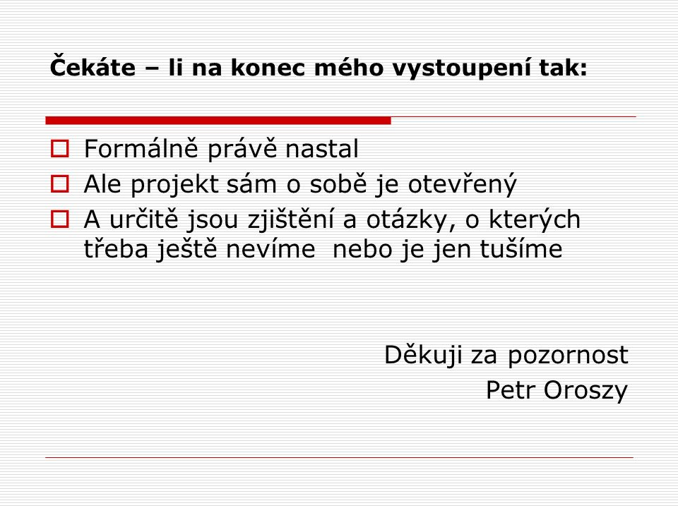 Čekáte – li na konec mého vystoupení tak:  Formálně právě nastal  Ale projekt sám o sobě je otevřený  A určitě jsou zjištění a otázky, o kterých třeba ještě nevíme nebo je jen tušíme Děkuji za pozornost Petr Oroszy