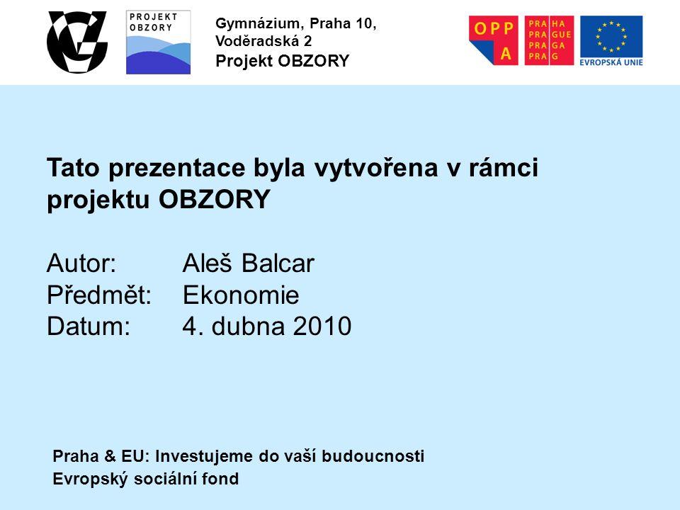 Praha & EU: Investujeme do vaší budoucnosti Evropský sociální fond Gymnázium, Praha 10, Voděradská 2 Projekt OBZORY Tato prezentace byla vytvořena v rámci projektu OBZORY Autor:Aleš Balcar Předmět:Ekonomie Datum:4.