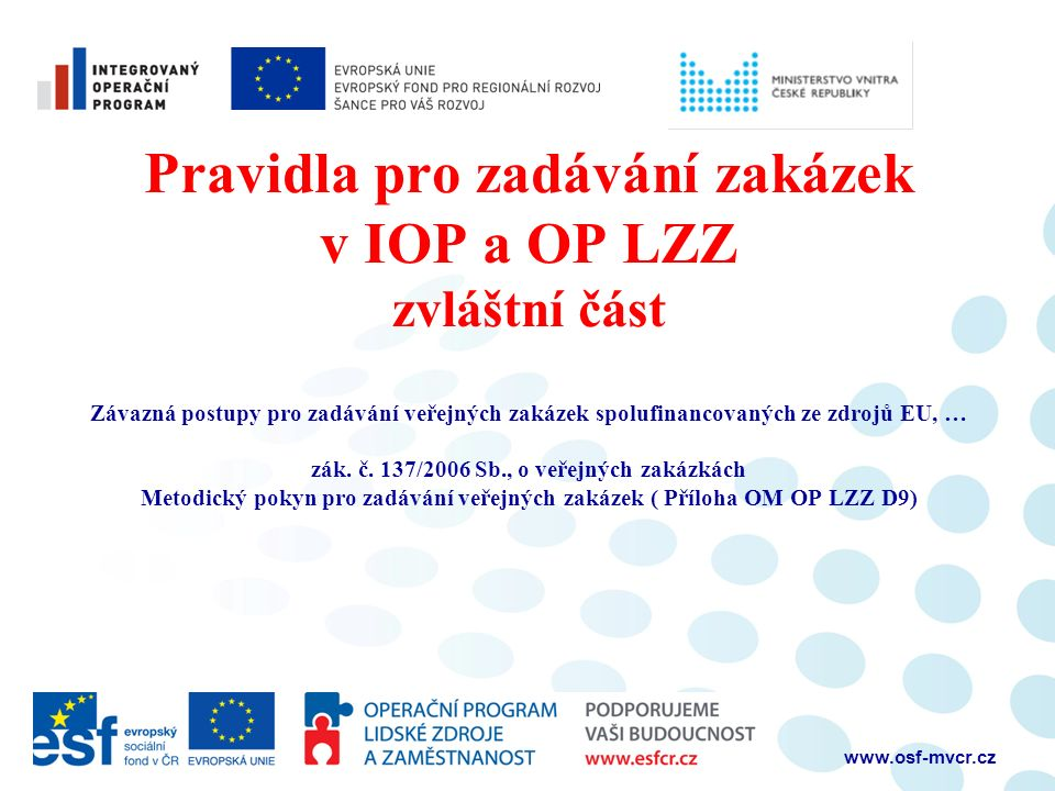 www.osf-mvcr.cz Pravidla pro zadávání zakázek v IOP a OP LZZ zvláštní část Závazná postupy pro zadávání veřejných zakázek spolufinancovaných ze zdrojů EU, … zák.