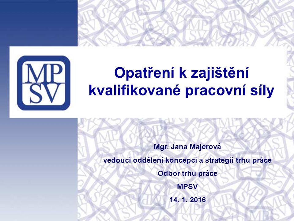 Opatření k zajištění kvalifikované pracovní síly Mgr. Jana Majerová vedoucí oddělení koncepcí a strategií trhu práce Odbor trhu práce MPSV 14. 1. 2016