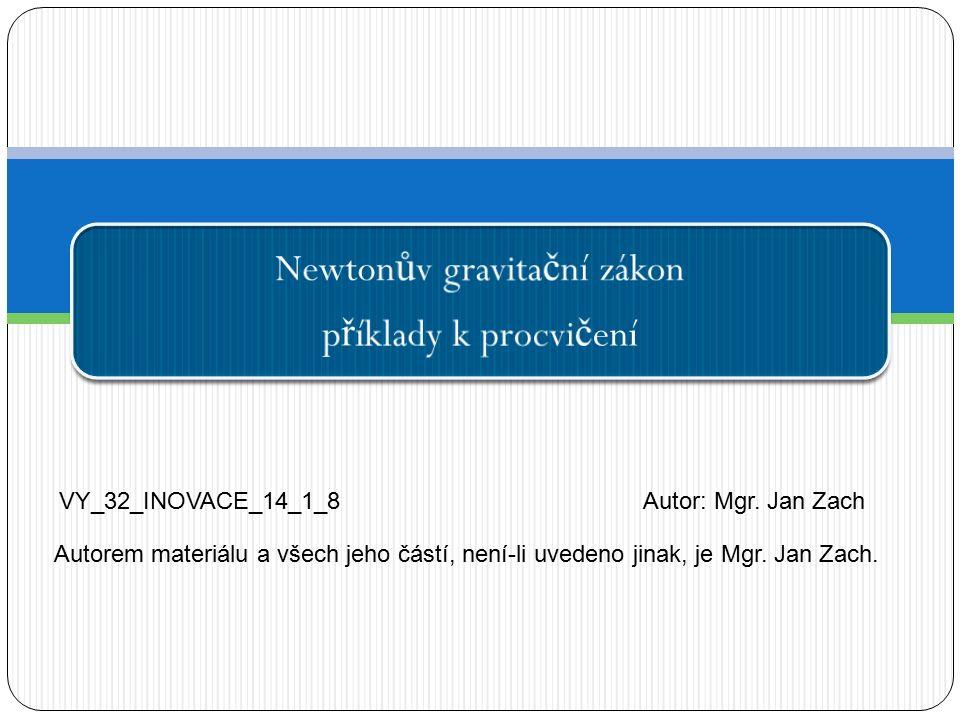 Newton ů v gravita č ní zákon p ř íklady k procvi č ení VY_32_INOVACE_14_1_8Autor: Mgr. Jan Zach Autorem materiálu a všech jeho částí, není-li uvedeno