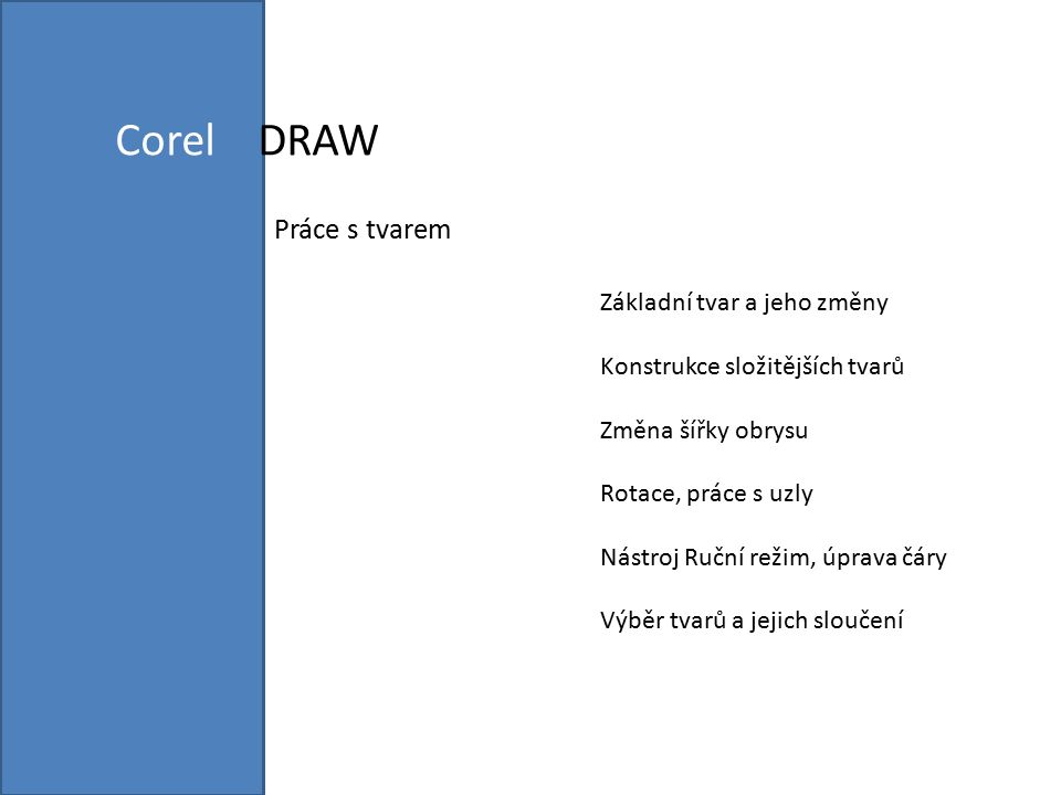 Corel DRAW Práce s tvarem Základní tvar a jeho změny Konstrukce složitějších tvarů Změna šířky obrysu Rotace, práce s uzly Nástroj Ruční režim, úprava čáry Výběr tvarů a jejich sloučení