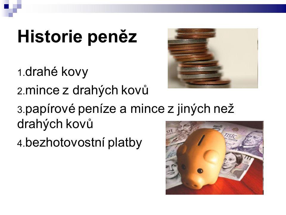 Historie peněz 1. drahé kovy 2. mince z drahých kovů 3. papírové peníze a mince z jiných než drahých kovů 4. bezhotovostní platby
