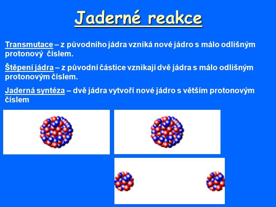 Jaderné reakce Transmutace – z původního jádra vzniká nové jádro s málo odlišným protonový číslem.