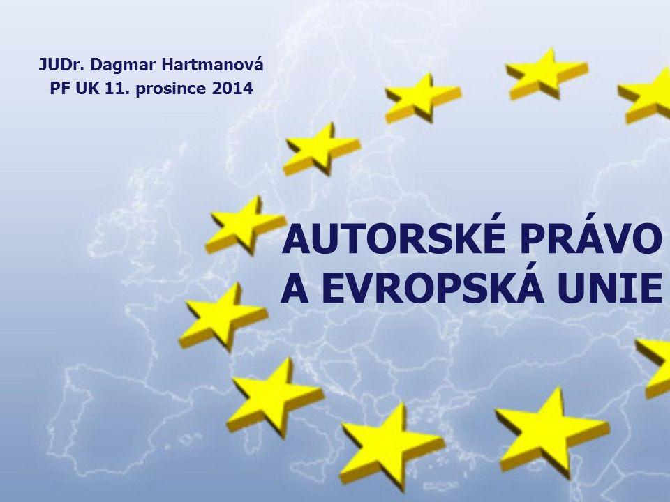 AUTORSKÉ PRÁVO A EVROPSKÁ UNIE JUDr. Dagmar Hartmanová PF UK 11. prosince 2014