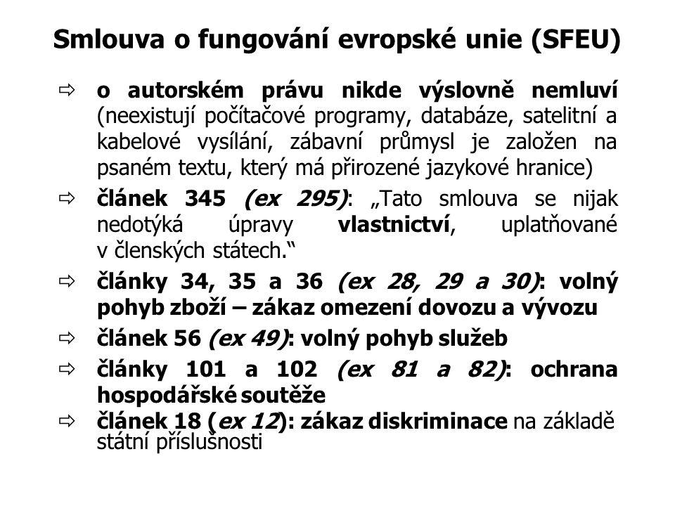 """Smlouva o fungování evropské unie (SFEU)  o autorském právu nikde výslovně nemluví (neexistují počítačové programy, databáze, satelitní a kabelové vysílání, zábavní průmysl je založen na psaném textu, který má přirozené jazykové hranice)  článek 345 (ex 295): """"Tato smlouva se nijak nedotýká úpravy vlastnictví, uplatňované v členských státech.  články 34, 35 a 36 (ex 28, 29 a 30): volný pohyb zboží – zákaz omezení dovozu a vývozu  článek 56 (ex 49): volný pohyb služeb  články 101 a 102 (ex 81 a 82): ochrana hospodářské soutěže  článek 18 (ex 12): zákaz diskriminace na základě státní příslušnosti"""