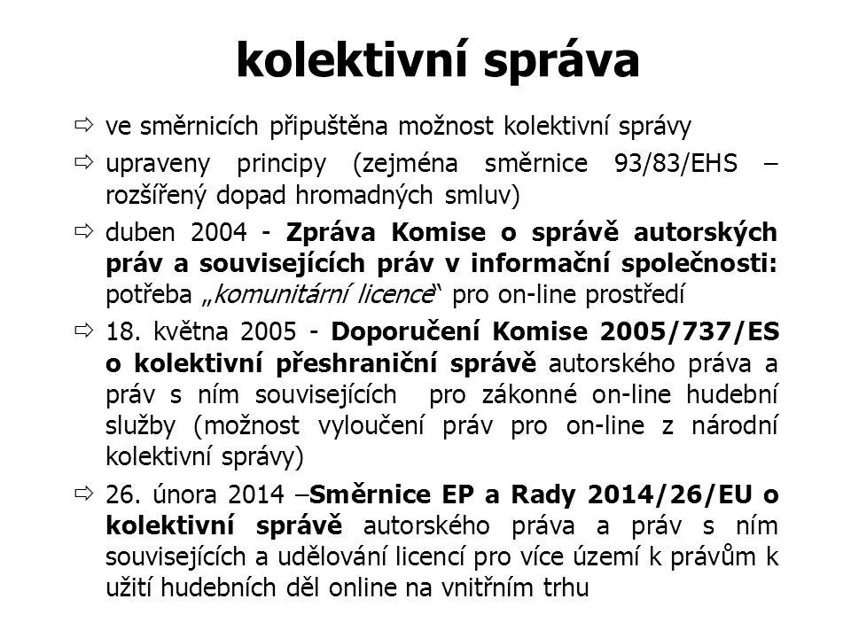 """kolektivní správa  ve směrnicích připuštěna možnost kolektivní správy  upraveny principy (zejména směrnice 93/83/EHS – rozšířený dopad hromadných smluv)  duben 2004 - Zpráva Komise o správě autorských práv a souvisejících práv v informační společnosti: potřeba """"komunitární licence pro on-line prostředí  18."""