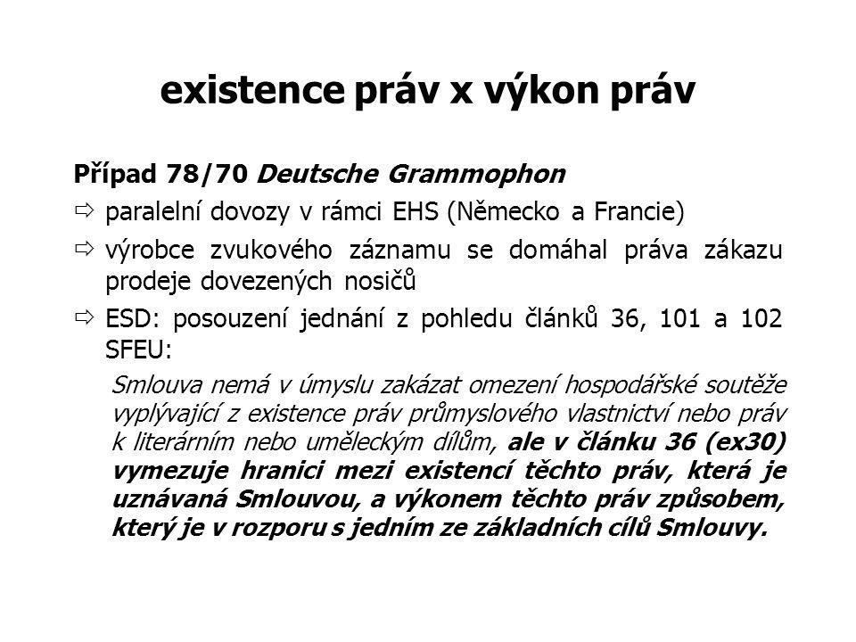 existence práv x výkon práv Případ 78/70 Deutsche Grammophon  paralelní dovozy v rámci EHS (Německo a Francie)  výrobce zvukového záznamu se domáhal práva zákazu prodeje dovezených nosičů  ESD: posouzení jednání z pohledu článků 36, 101 a 102 SFEU: Smlouva nemá v úmyslu zakázat omezení hospodářské soutěže vyplývající z existence práv průmyslového vlastnictví nebo práv k literárním nebo uměleckým dílům, ale v článku 36 (ex30) vymezuje hranici mezi existencí těchto práv, která je uznávaná Smlouvou, a výkonem těchto práv způsobem, který je v rozporu s jedním ze základních cílů Smlouvy.