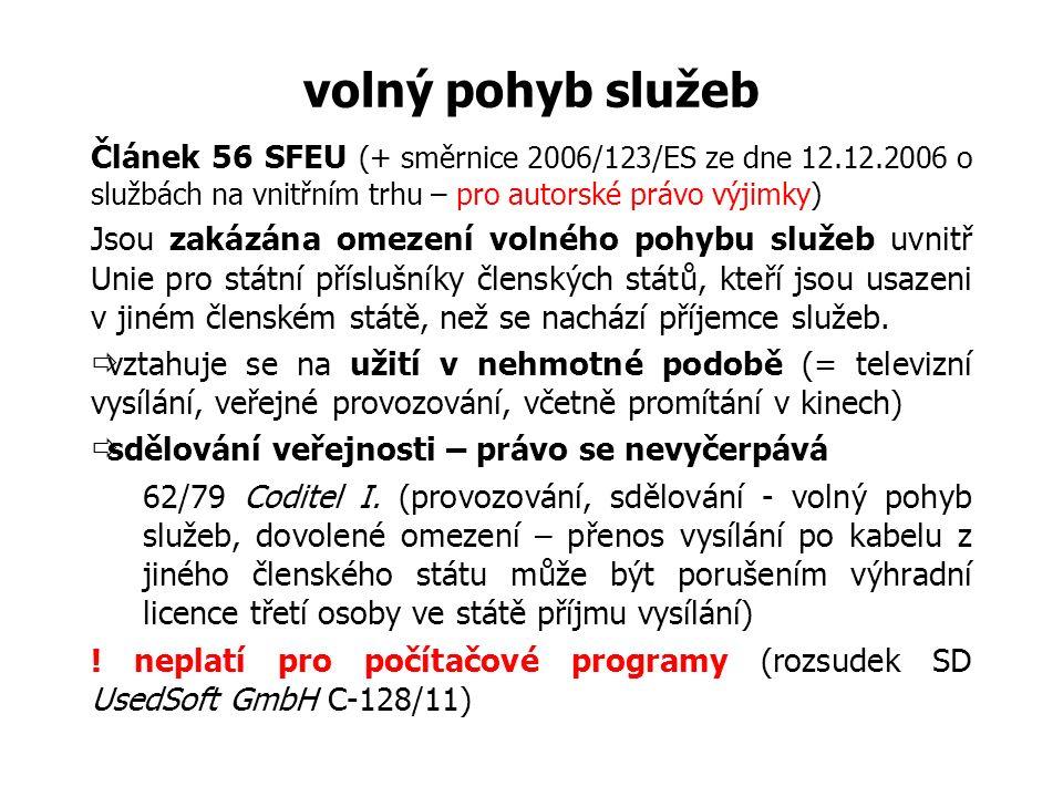 volný pohyb služeb Článek 56 SFEU (+ směrnice 2006/123/ES ze dne 12.12.2006 o službách na vnitřním trhu – pro autorské právo výjimky) Jsou zakázána omezení volného pohybu služeb uvnitř Unie pro státní příslušníky členských států, kteří jsou usazeni v jiném členském státě, než se nachází příjemce služeb.