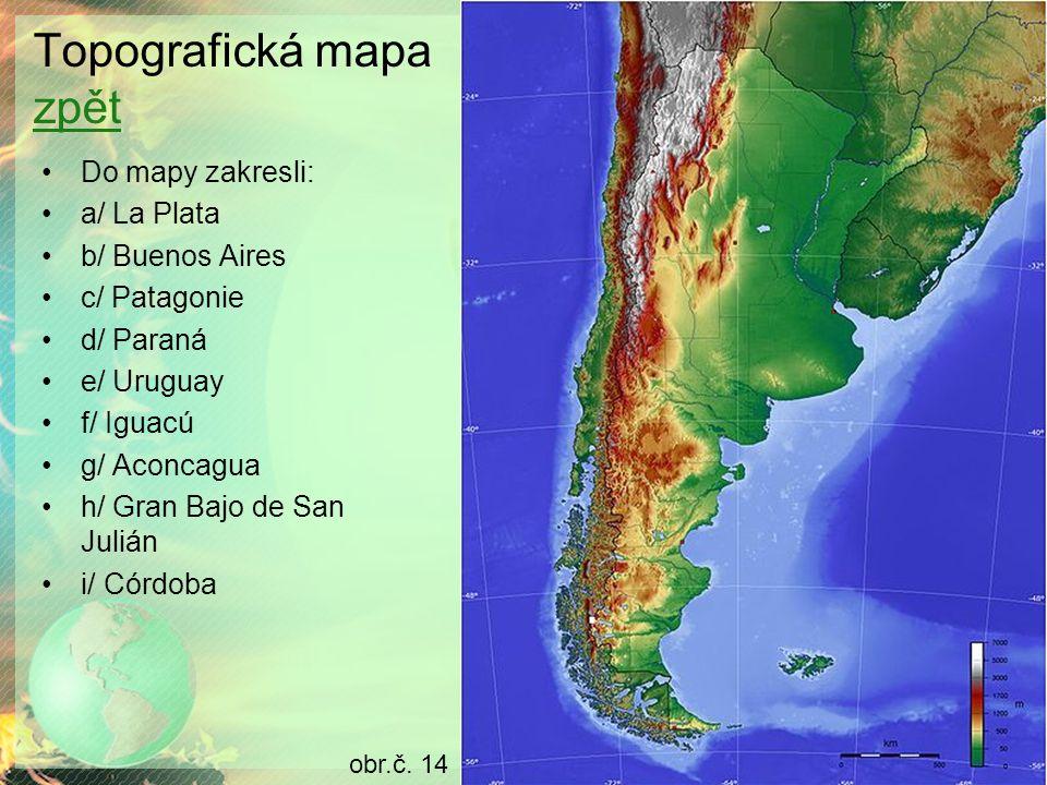 Topografická mapa zpět zpět Do mapy zakresli: a/ La Plata b/ Buenos Aires c/ Patagonie d/ Paraná e/ Uruguay f/ Iguacú g/ Aconcagua h/ Gran Bajo de San Julián i/ Córdoba obr.č.