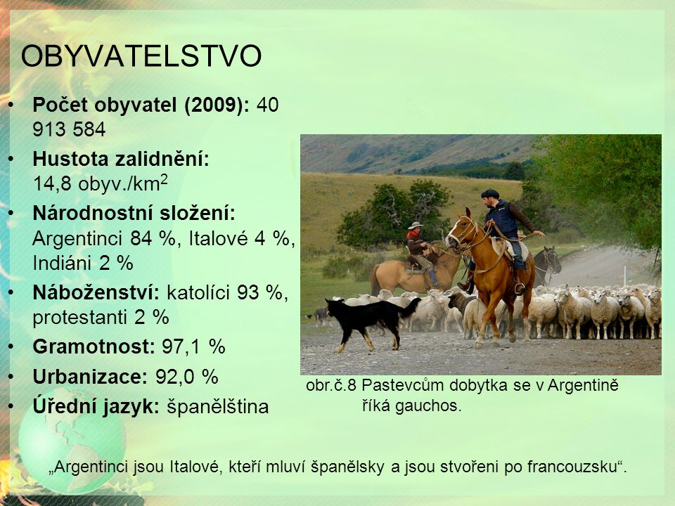 OBYVATELSTVO Počet obyvatel (2009): 40 913 584 Hustota zalidnění: 14,8 obyv./km 2 Národnostní složení: Argentinci 84 %, Italové 4 %, Indiáni 2 % Náboženství: katolíci 93 %, protestanti 2 % Gramotnost: 97,1 % Urbanizace: 92,0 % Úřední jazyk: španělština obr.č.8 Pastevcům dobytka se v Argentině říká gauchos.