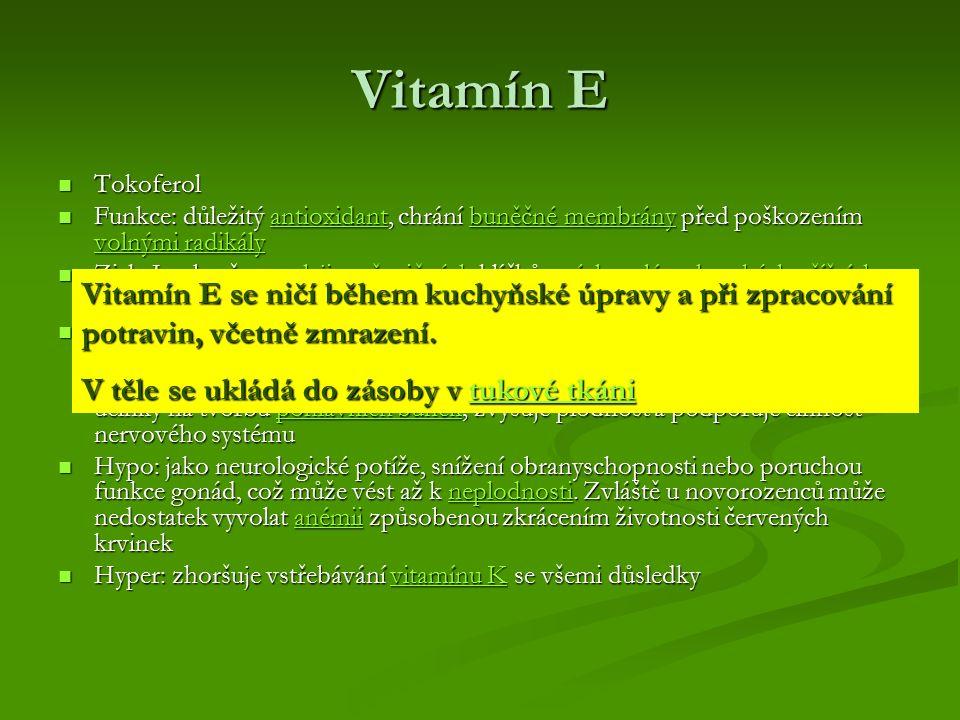 Vitamín E Tokoferol Tokoferol Funkce: důležitý antioxidant, chrání buněčné membrány před poškozením volnými radikály Funkce: důležitý antioxidant, chrání buněčné membrány před poškozením volnými radikályantioxidantbuněčné membrány volnými radikályantioxidantbuněčné membrány volnými radikály Zisk: Je obsažen v oleji z pšeničných klíčků, másle, mléce, burských oříšcích, sóji, salátu a v mase savců Zisk: Je obsažen v oleji z pšeničných klíčků, másle, mléce, burských oříšcích, sóji, salátu a v mase savcůolejipšeničnýchmáslemléceburských oříšcích sójisalátumasesavcůolejipšeničnýchmáslemléceburských oříšcích sójisalátumasesavců Význam:chrání buňky před oxidačním stresem a účinky volných radikálů, proto pomáhá zpomalovat stárnutí a prokazatelně působí i jako prevence proti nádorovému bujení.