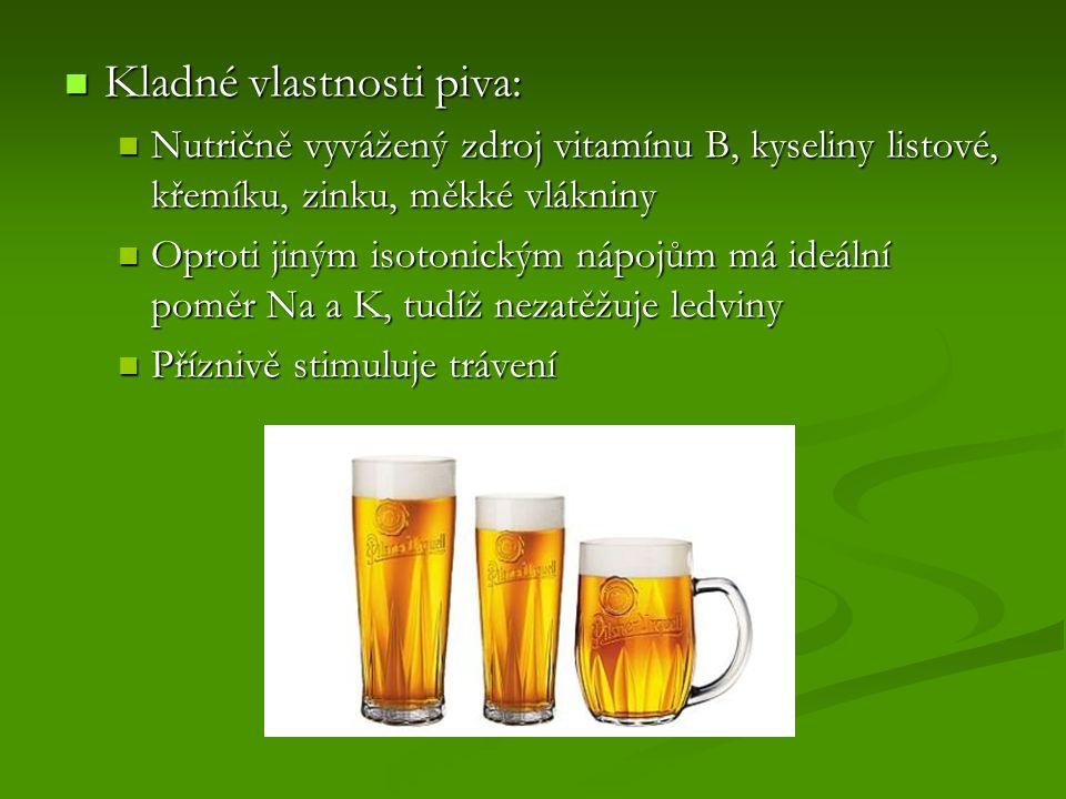 Kladné vlastnosti piva: Kladné vlastnosti piva: Nutričně vyvážený zdroj vitamínu B, kyseliny listové, křemíku, zinku, měkké vlákniny Nutričně vyvážený zdroj vitamínu B, kyseliny listové, křemíku, zinku, měkké vlákniny Oproti jiným isotonickým nápojům má ideální poměr Na a K, tudíž nezatěžuje ledviny Oproti jiným isotonickým nápojům má ideální poměr Na a K, tudíž nezatěžuje ledviny Příznivě stimuluje trávení Příznivě stimuluje trávení