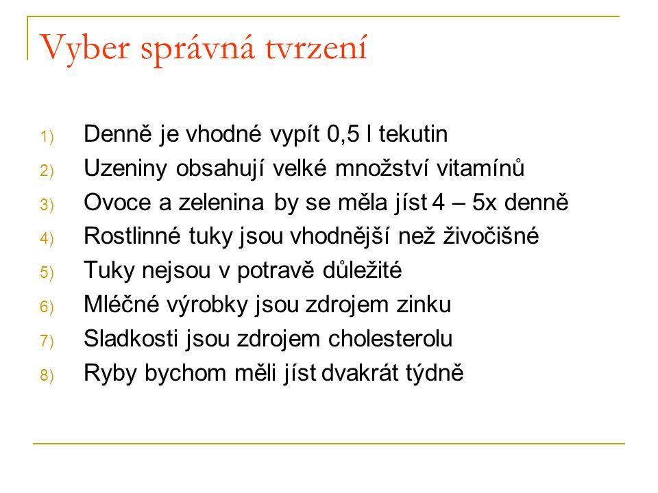 Vyber správná tvrzení 1) Denně je vhodné vypít 0,5 l tekutin 2) Uzeniny obsahují velké množství vitamínů 3) Ovoce a zelenina by se měla jíst 4 – 5x denně 4) Rostlinné tuky jsou vhodnější než živočišné 5) Tuky nejsou v potravě důležité 6) Mléčné výrobky jsou zdrojem zinku 7) Sladkosti jsou zdrojem cholesterolu 8) Ryby bychom měli jíst dvakrát týdně