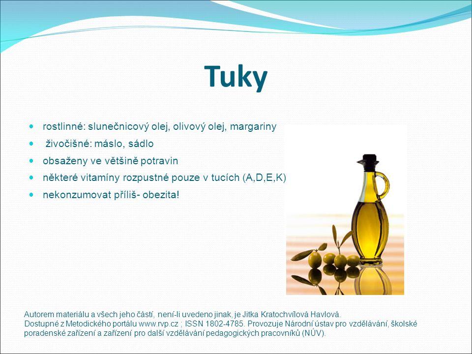 Tuky rostlinné: slunečnicový olej, olivový olej, margariny živočišné: máslo, sádlo obsaženy ve většině potravin některé vitamíny rozpustné pouze v tucích (A,D,E,K) nekonzumovat příliš- obezita.